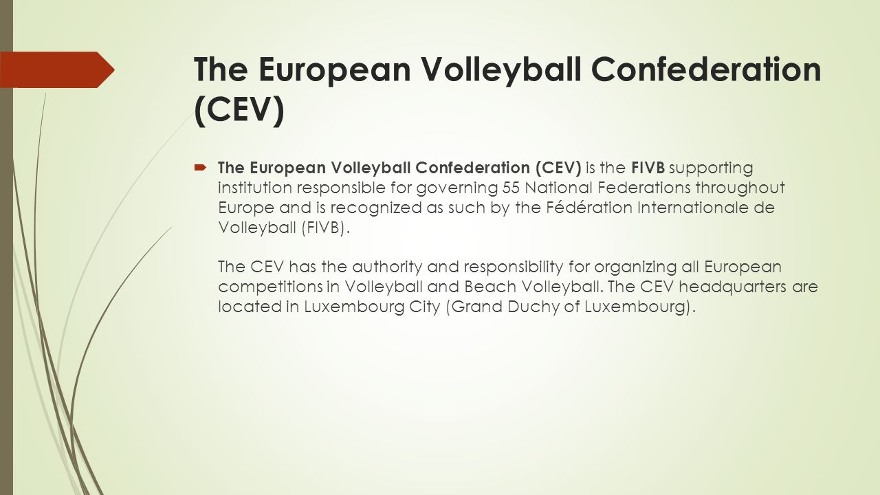 The European Volleyball Confederation (CEV)  The European Volleyball Confederation (CEV) is the FIVB supporting institution responsible for governing 55 National Federations throughout Europe and is recognized as such by the Fédération Internationale de Volleyball (FIVB).