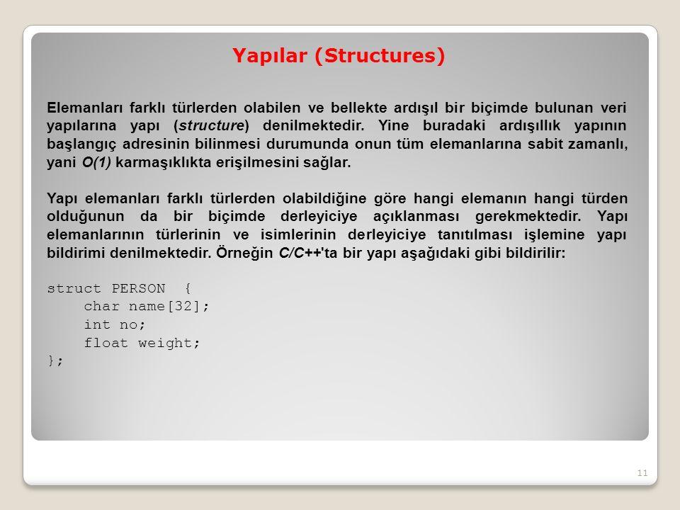 Yapılar (Structures) Elemanları farklı türlerden olabilen ve bellekte ardışıl bir biçimde bulunan veri yapılarına yapı (structure) denilmektedir.