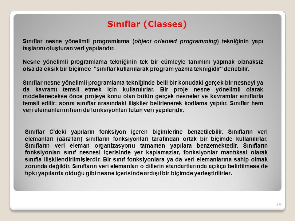Sınıflar (Classes) 18 Sınıflar nesne yönelimli programlama (object oriented programming) tekniğinin yapı taşlarını oluşturan veri yapılarıdır.