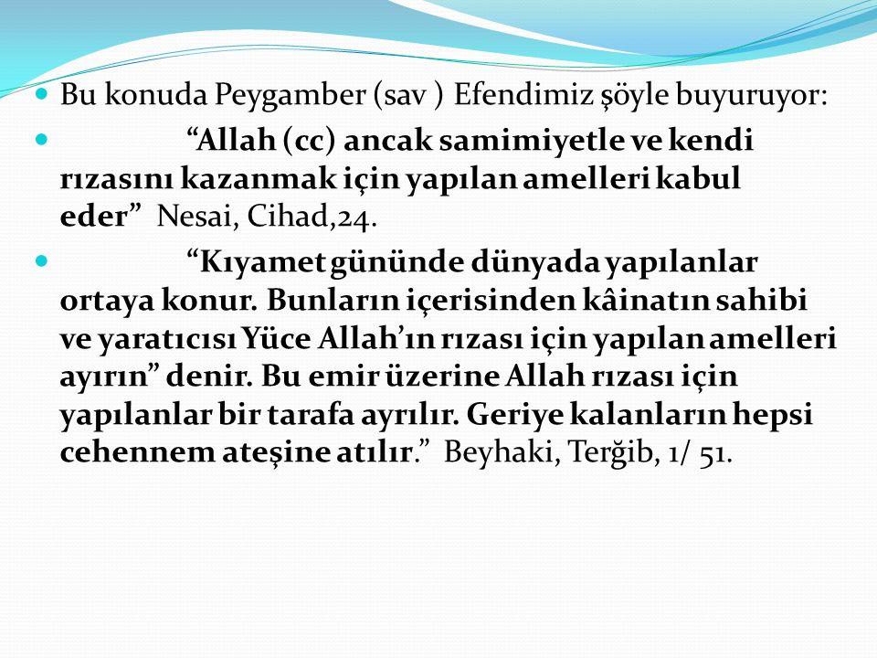 Bu konuda Peygamber (sav ) Efendimiz şöyle buyuruyor: Allah (cc) ancak samimiyetle ve kendi rızasını kazanmak için yapılan amelleri kabul eder Nesai, Cihad,24.