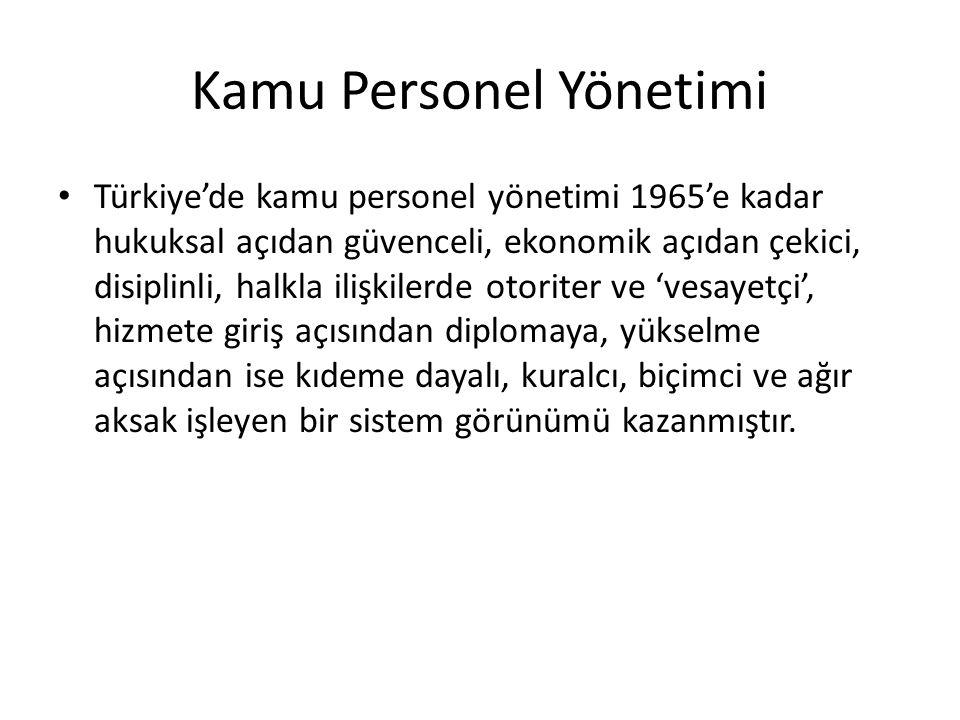 Kamu Personel Yönetimi Türkiye'de kamu personel yönetimi 1965'e kadar hukuksal açıdan güvenceli, ekonomik açıdan çekici, disiplinli, halkla ilişkilerde otoriter ve 'vesayetçi', hizmete giriş açısından diplomaya, yükselme açısından ise kıdeme dayalı, kuralcı, biçimci ve ağır aksak işleyen bir sistem görünümü kazanmıştır.