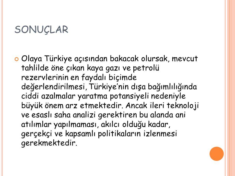 SONUÇLAR Olaya Türkiye açısından bakacak olursak, mevcut tahlilde öne çıkan kaya gazı ve petrolü rezervlerinin en faydalı biçimde değerlendirilmesi, T