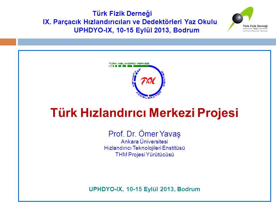 Türk Hızlandırıcı Merkezi Projesi Prof. Dr. Ömer Yavaş Ankara Üniversitesi Hızlandırıcı Teknolojileri Enstitüsü THM Projesi Yürütücüsü UPHDYO-IX, 10-1