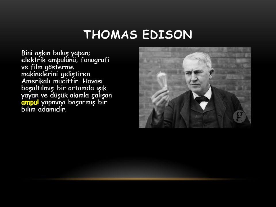 THOMAS EDISON Bini aşkın buluş yapan; elektrik ampulünü, fonografi ve film gösterme makinelerini geliştiren Amerikalı mucittir. Havası boşaltılmış bir
