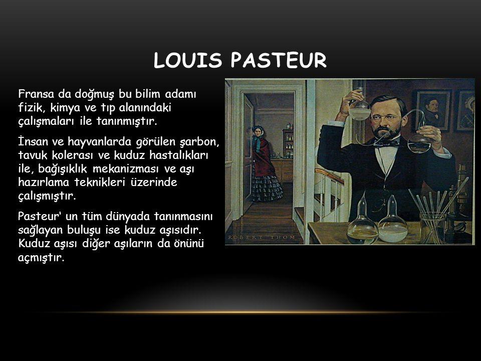 LOUIS PASTEUR Fransa da doğmuş bu bilim adamı fizik, kimya ve tıp alanındaki çalışmaları ile tanınmıştır. İnsan ve hayvanlarda görülen şarbon, tavuk k