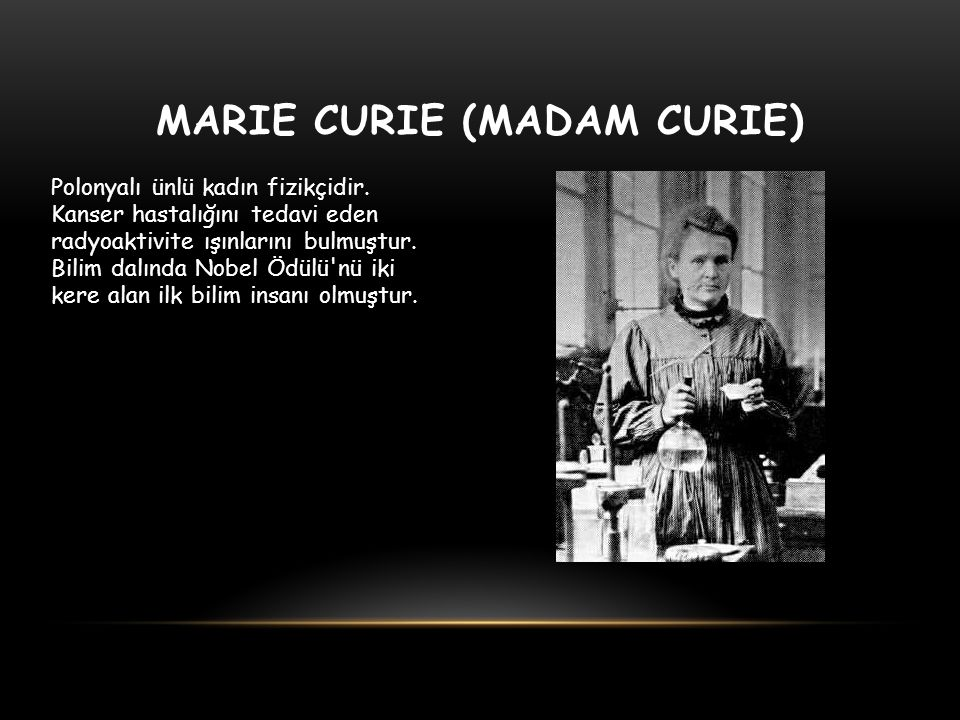 MARIE CURIE (MADAM CURIE) Polonyalı ünlü kadın fizikçidir. Kanser hastalığını tedavi eden radyoaktivite ışınlarını bulmuştur. Bilim dalında Nobel Ödül