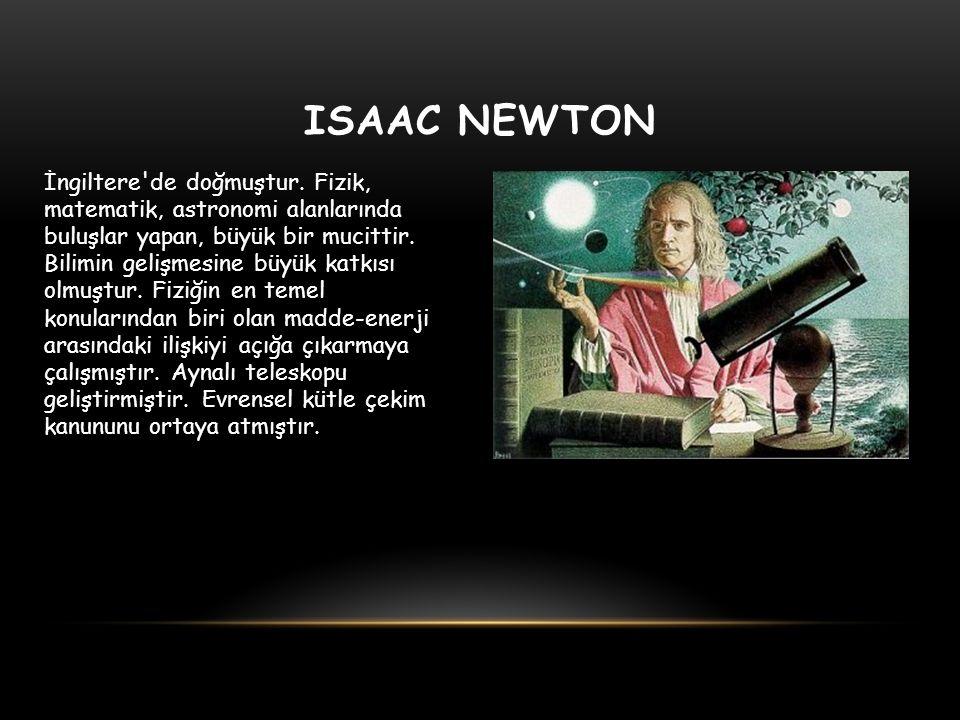 ISAAC NEWTON İngiltere'de doğmuştur. Fizik, matematik, astronomi alanlarında buluşlar yapan, büyük bir mucittir. Bilimin gelişmesine büyük katkısı olm