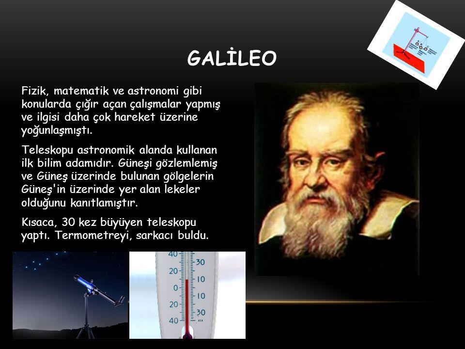 GALİLEO Fizik, matematik ve astronomi gibi konularda çığır açan çalışmalar yapmış ve ilgisi daha çok hareket üzerine yoğunlaşmıştı. Teleskopu astronom