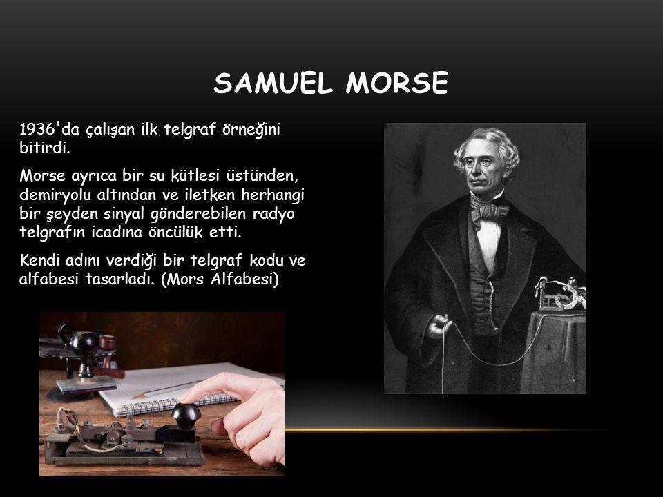 SAMUEL MORSE 1936'da çalışan ilk telgraf örneğini bitirdi. Morse ayrıca bir su kütlesi üstünden, demiryolu altından ve iletken herhangi bir şeyden sin