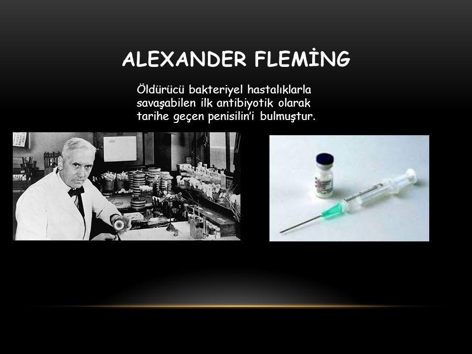 ALEXANDER FLEMİNG Öldürücü bakteriyel hastalıklarla savaşabilen ilk antibiyotik olarak tarihe geçen penisilin'i bulmuştur.