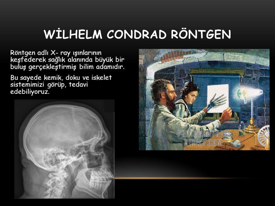 WİLHELM CONDRAD RÖNTGEN Röntgen adlı X- ray ışınlarının keşfederek sağlık alanında büyük bir buluş gerçekleştirmiş bilim adamıdır. Bu sayede kemik, do