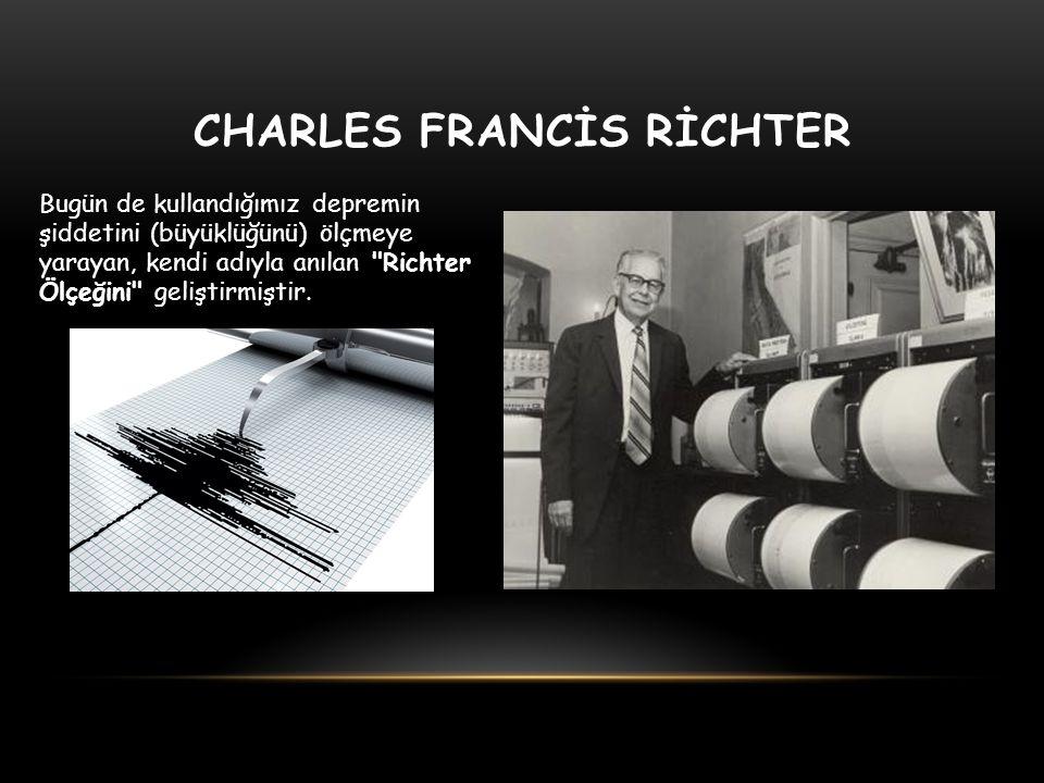 CHARLES FRANCİS RİCHTER Bugün de kullandığımız depremin şiddetini (büyüklüğünü) ölçmeye yarayan, kendi adıyla anılan