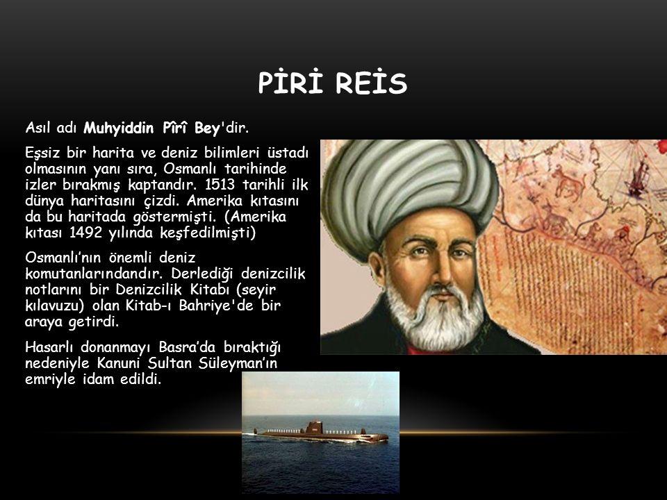 PİRİ REİS Asıl adı Muhyiddin Pîrî Bey'dir. Eşsiz bir harita ve deniz bilimleri üstadı olmasının yanı sıra, Osmanlı tarihinde izler bırakmış kaptandır.