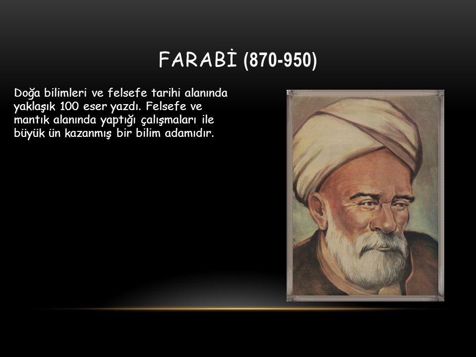 FARABİ (870-950) Doğa bilimleri ve felsefe tarihi alanında yaklaşık 100 eser yazdı. Felsefe ve mantık alanında yaptığı çalışmaları ile büyük ün kazanm