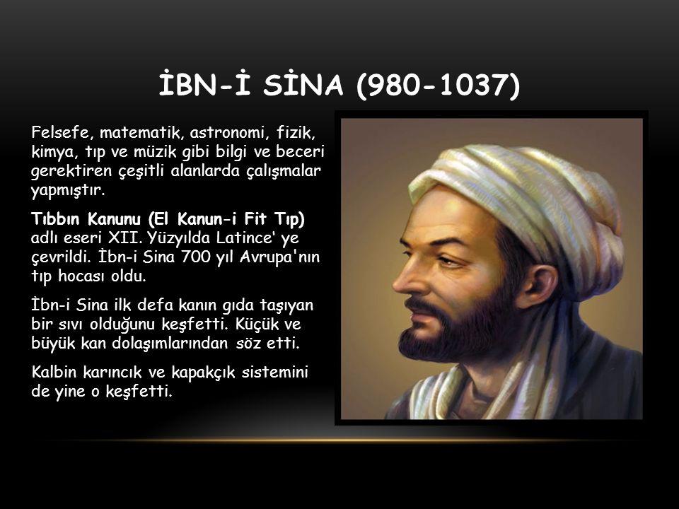 İBN-İ SİNA (980-1037) Felsefe, matematik, astronomi, fizik, kimya, tıp ve müzik gibi bilgi ve beceri gerektiren çeşitli alanlarda çalışmalar yapmıştır