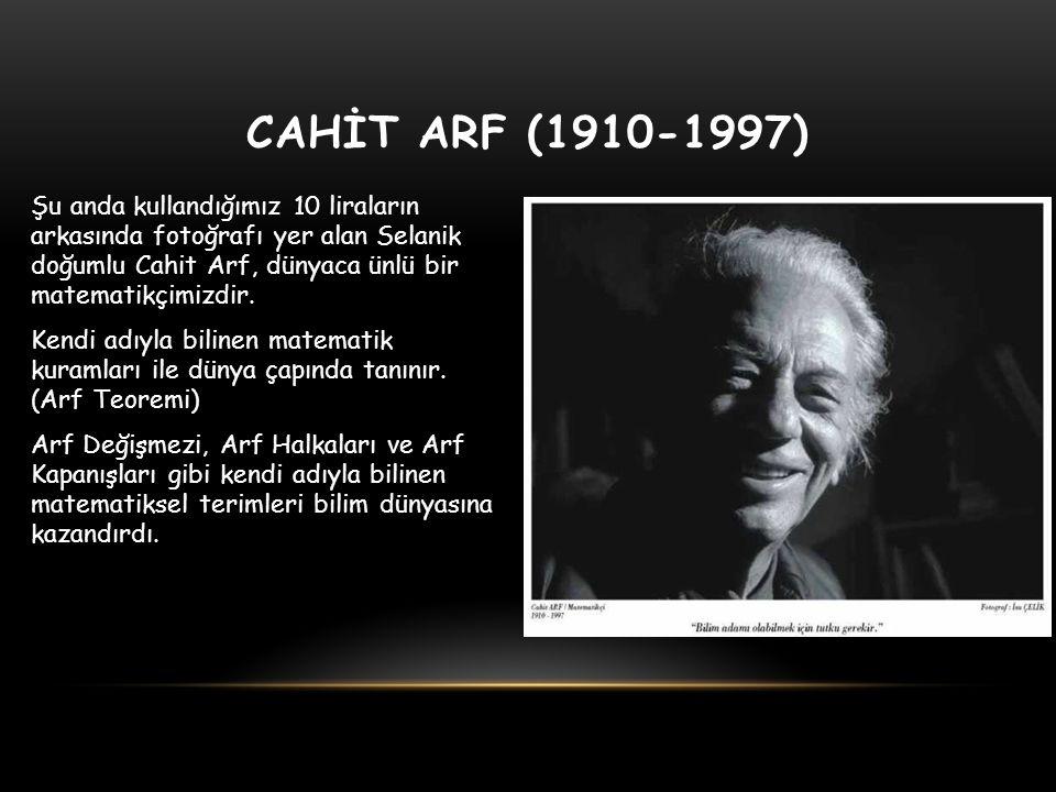 CAHİT ARF (1910-1997) Şu anda kullandığımız 10 liraların arkasında fotoğrafı yer alan Selanik doğumlu Cahit Arf, dünyaca ünlü bir matematikçimizdir. K