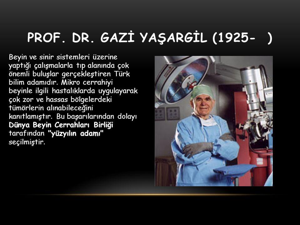PROF. DR. GAZİ YAŞARGİL (1925- ) Beyin ve sinir sistemleri üzerine yaptığı çalışmalarla tıp alanında çok önemli buluşlar gerçekleştiren Türk bilim ada
