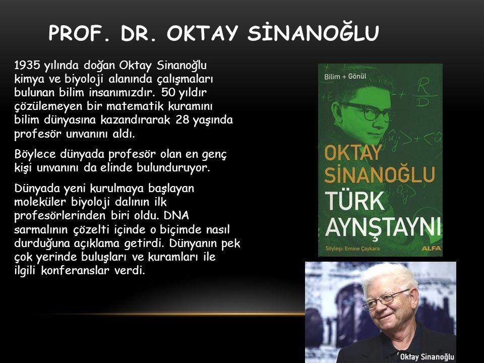 PROF. DR. OKTAY SİNANOĞLU 1935 yılında doğan Oktay Sinanoğlu kimya ve biyoloji alanında çalışmaları bulunan bilim insanımızdır. 50 yıldır çözülemeyen