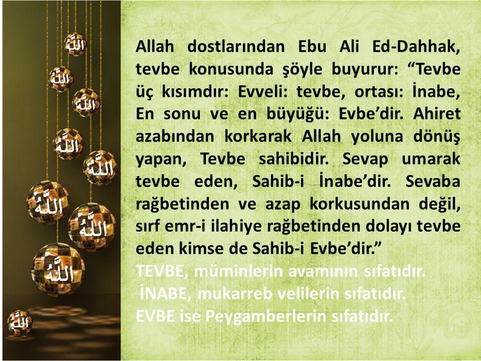 """Allah dostlarından Ebu Ali Ed-Dahhak, tevbe konusunda şöyle buyurur: """"Tevbe üç kısımdır: Evveli: tevbe, ortası: İnabe, En sonu ve en büyüğü: Evbe'dir."""