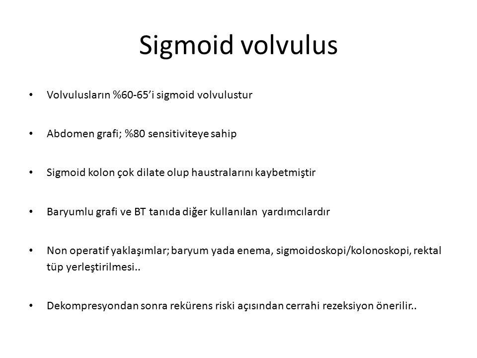 Sigmoid volvulus Volvulusların %60-65'i sigmoid volvulustur Abdomen grafi; %80 sensitiviteye sahip Sigmoid kolon çok dilate olup haustralarını kaybetmiştir Baryumlu grafi ve BT tanıda diğer kullanılan yardımcılardır Non operatif yaklaşımlar; baryum yada enema, sigmoidoskopi/kolonoskopi, rektal tüp yerleştirilmesi..