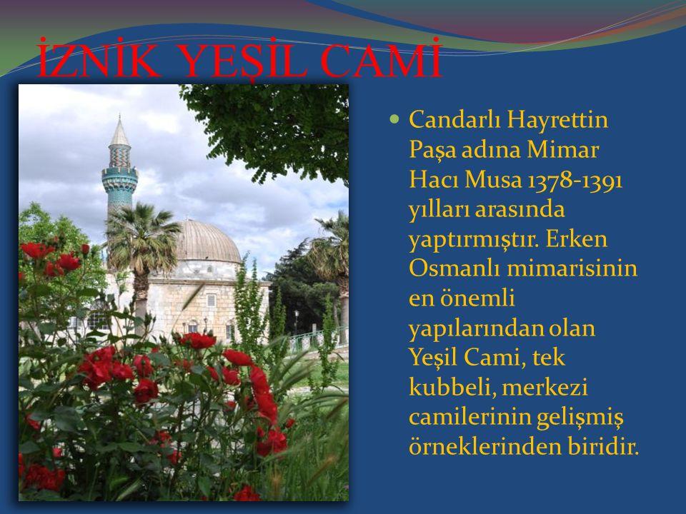 İZNİK YEŞİL CAMİ Candarlı Hayrettin Paşa adına Mimar Hacı Musa 1378-1391 yılları arasında yaptırmıştır. Erken Osmanlı mimarisinin en önemli yapılarınd