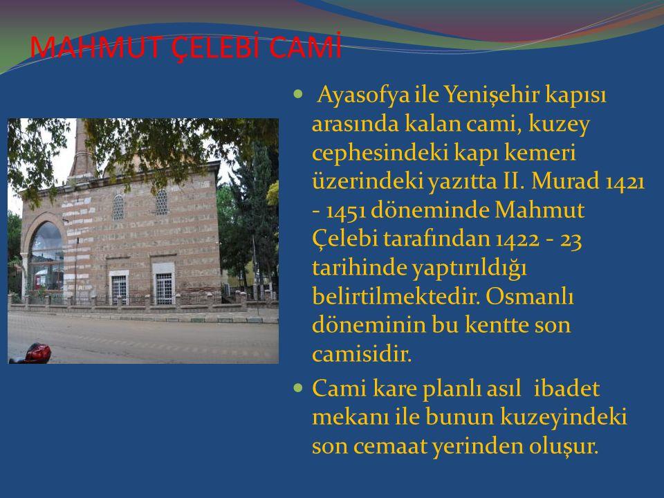 MAHMUT ÇELEBİ CAMİ Ayasofya ile Yenişehir kapısı arasında kalan cami, kuzey cephesindeki kapı kemeri üzerindeki yazıtta II. Murad 1421 - 1451 dönemind