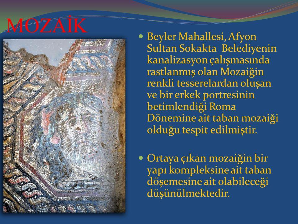 MOZAİK Beyler Mahallesi, Afyon Sultan Sokakta Belediyenin kanalizasyon çalışmasında rastlanmış olan Mozaiğin renkli tesserelardan oluşan ve bir erkek portresinin betimlendiği Roma Dönemine ait taban mozaiği olduğu tespit edilmiştir.