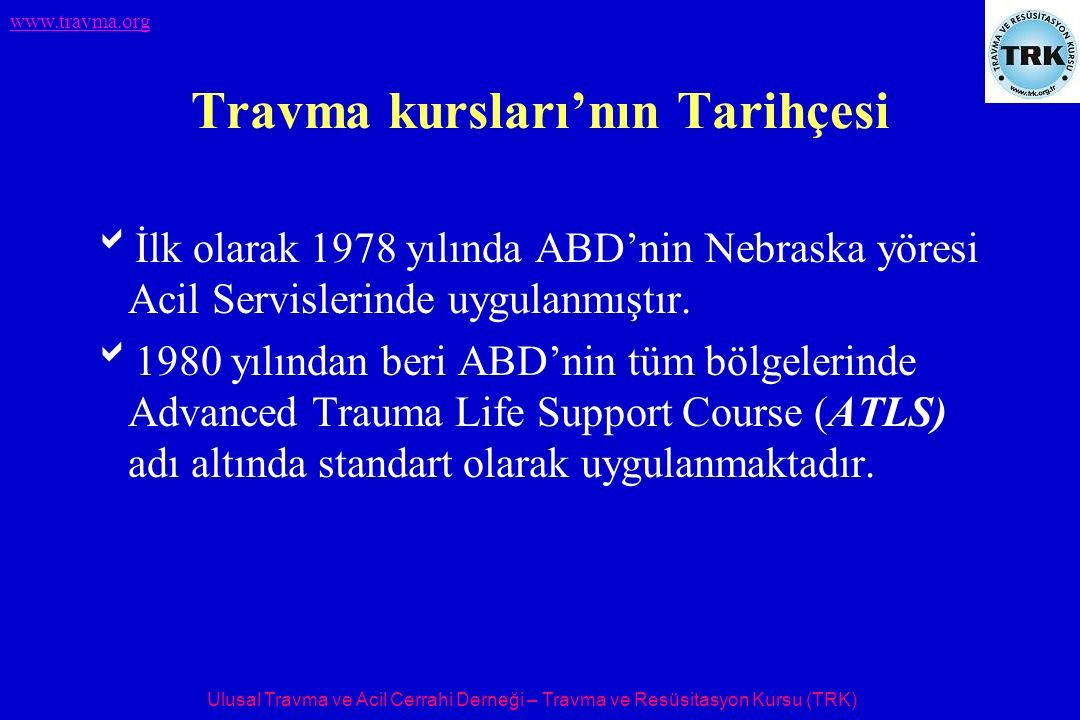Ulusal Travma ve Acil Cerrahi Derneği – Travma ve Resüsitasyon Kursu (TRK) www.travma.org Travma kursları'nın Tarihçesi  İlk olarak 1978 yılında ABD'nin Nebraska yöresi Acil Servislerinde uygulanmıştır.
