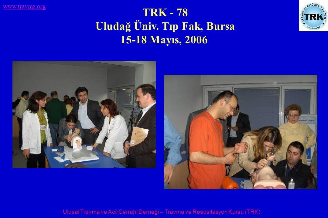 Ulusal Travma ve Acil Cerrahi Derneği – Travma ve Resüsitasyon Kursu (TRK) www.travma.org TRK - 78 Uludağ Üniv. Tıp Fak, Bursa 15-18 Mayıs, 2006