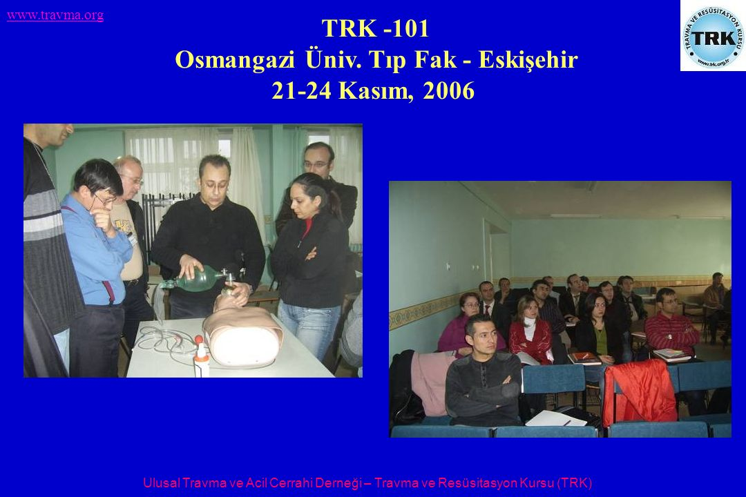 Ulusal Travma ve Acil Cerrahi Derneği – Travma ve Resüsitasyon Kursu (TRK) www.travma.org TRK -101 Osmangazi Üniv. Tıp Fak - Eskişehir 21-24 Kasım, 20