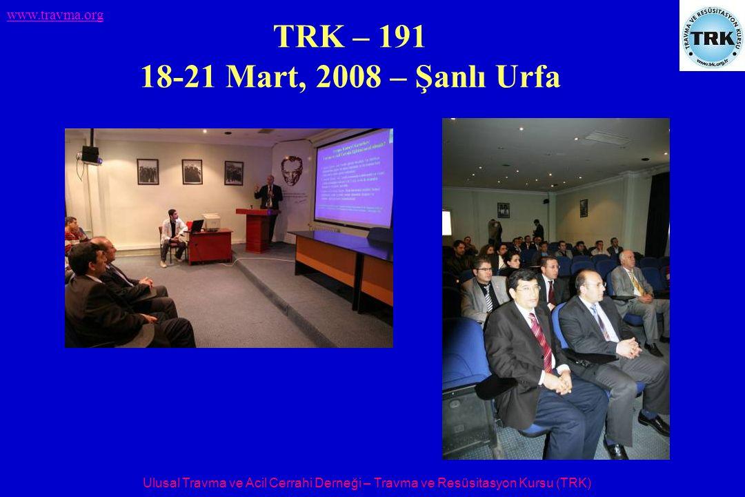 Ulusal Travma ve Acil Cerrahi Derneği – Travma ve Resüsitasyon Kursu (TRK) www.travma.org TRK – 191 18-21 Mart, 2008 – Şanlı Urfa
