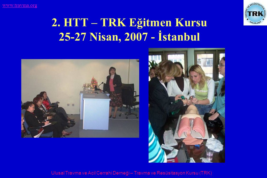 Ulusal Travma ve Acil Cerrahi Derneği – Travma ve Resüsitasyon Kursu (TRK) www.travma.org 2. HTT – TRK Eğitmen Kursu 25-27 Nisan, 2007 - İstanbul