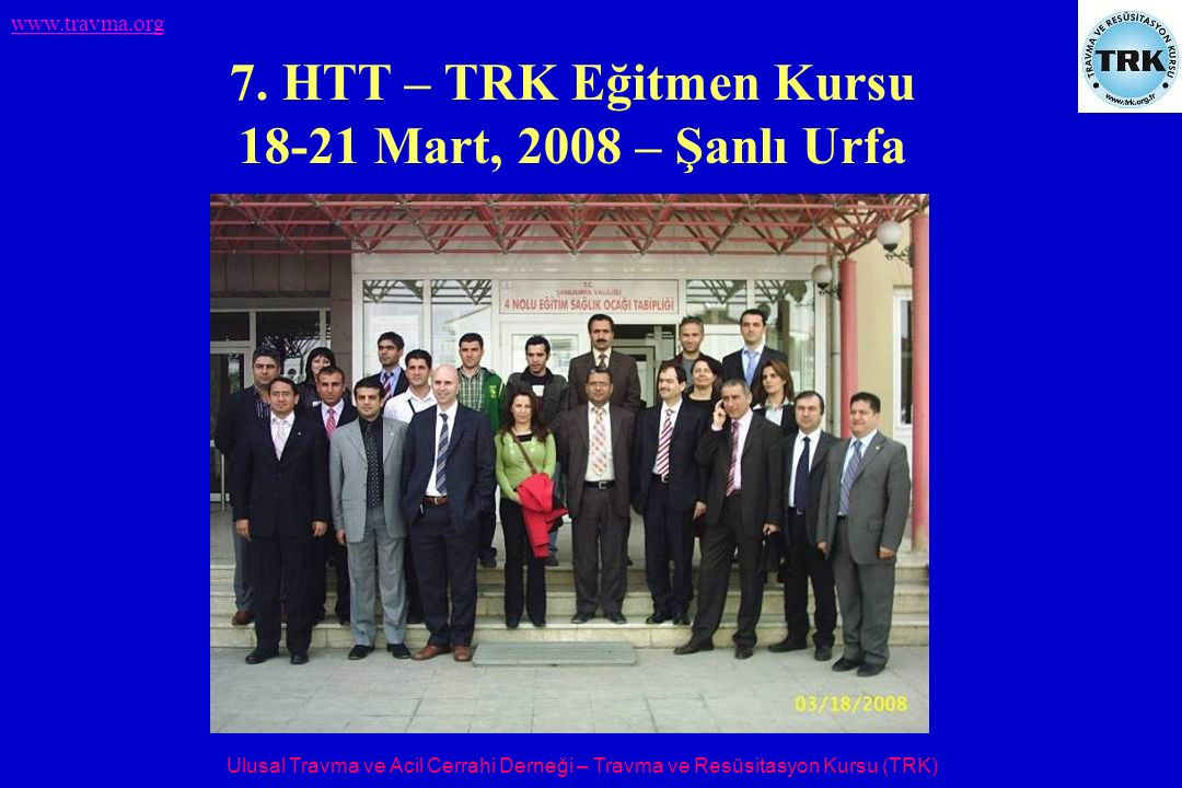 Ulusal Travma ve Acil Cerrahi Derneği – Travma ve Resüsitasyon Kursu (TRK) www.travma.org 7. HTT – TRK Eğitmen Kursu 18-21 Mart, 2008 – Şanlı Urfa