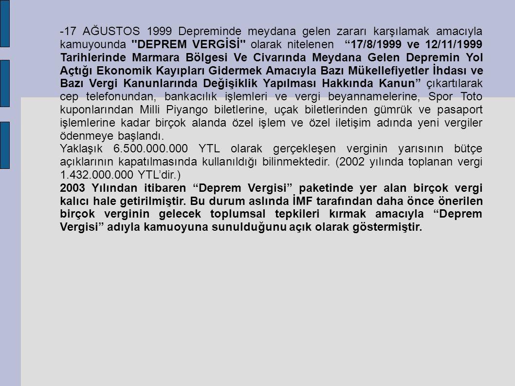 -17 AĞUSTOS 1999 Depreminde meydana gelen zararı karşılamak amacıyla kamuyounda DEPREM VERGİSİ olarak nitelenen 17/8/1999 ve 12/11/1999 Tarihlerinde Marmara Bölgesi Ve Civarında Meydana Gelen Depremin Yol Açtığı Ekonomik Kayıpları Gidermek Amacıyla Bazı Mükellefiyetler İhdası ve Bazı Vergi Kanunlarında Değişiklik Yapılması Hakkında Kanun çıkartılarak cep telefonundan, bankacılık işlemleri ve vergi beyannamelerine, Spor Toto kuponlarından Milli Piyango biletlerine, uçak biletlerinden gümrük ve pasaport işlemlerine kadar birçok alanda özel işlem ve özel iletişim adında yeni vergiler ödenmeye başlandı.