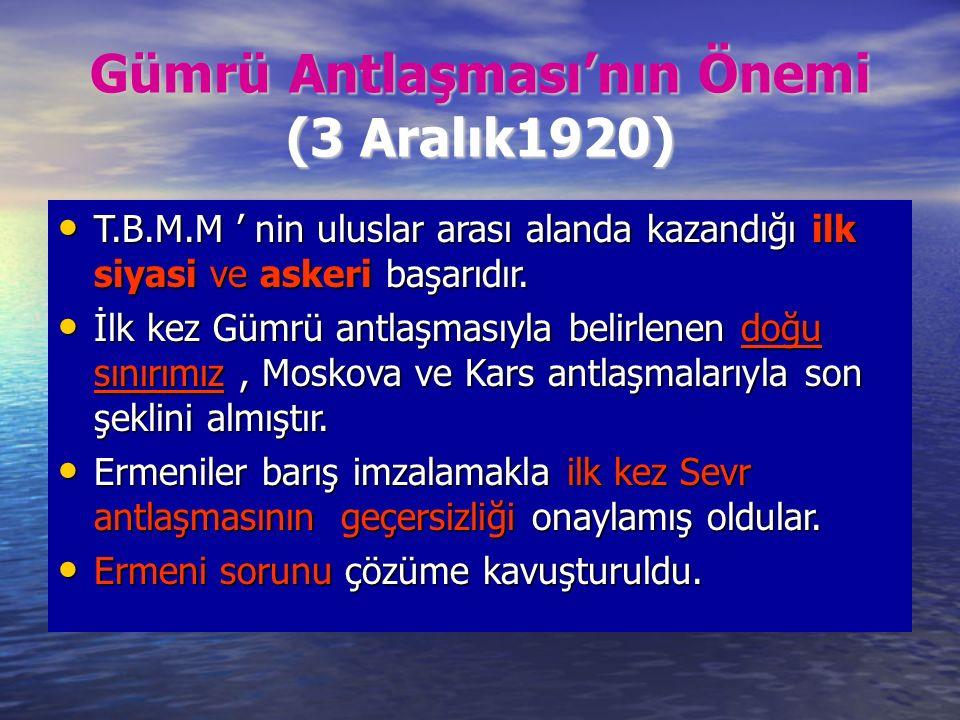 Gümrü Antlaşması'nın Önemi (3 Aralık1920) T.B.M.M ' nin uluslar arası alanda kazandığı ilk siyasi ve askeri başarıdır.