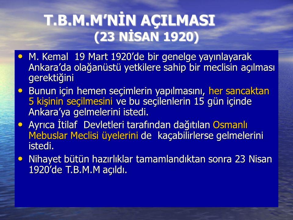 T.B.M.M'NİN AÇILMASI (23 NİSAN 1920) M. Kemal 19 Mart 1920'de bir genelge yayınlayarak Ankara'da olağanüstü yetkilere sahip bir meclisin açılması gere