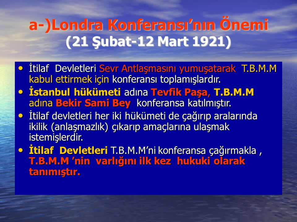 a-)Londra Konferansı'nın Önemi (21 Şubat-12 Mart 1921) İtilaf Devletleri Sevr Antlaşmasını yumuşatarak T.B.M.M kabul ettirmek için konferansı toplamışlardır.