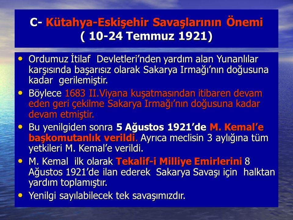 C- Kütahya-Eskişehir Savaşlarının Önemi ( 10-24 Temmuz 1921) Ordumuz İtilaf Devletleri'nden yardım alan Yunanlılar karşısında başarısız olarak Sakarya Irmağı'nın doğusuna kadar gerilemiştir.