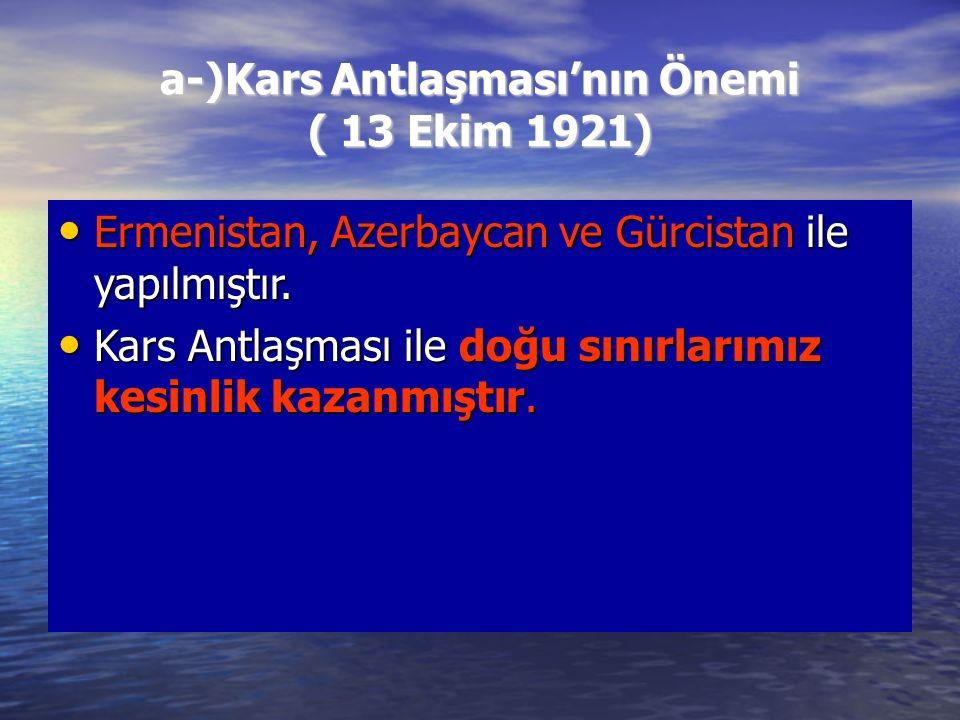 a-)Kars Antlaşması'nın Önemi ( 13 Ekim 1921) Ermenistan, Azerbaycan ve Gürcistan ile yapılmıştır.