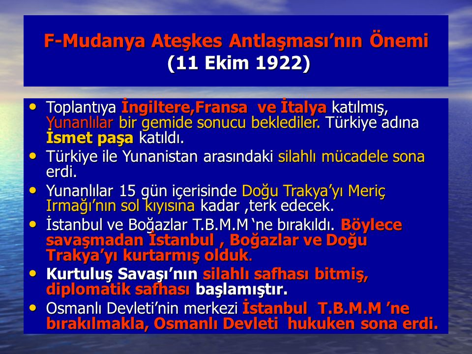 F-Mudanya Ateşkes Antlaşması'nın Önemi (11 Ekim 1922) Toplantıya İngiltere,Fransa ve İtalya katılmış, Yunanlılar bir gemide sonucu beklediler. Türkiye