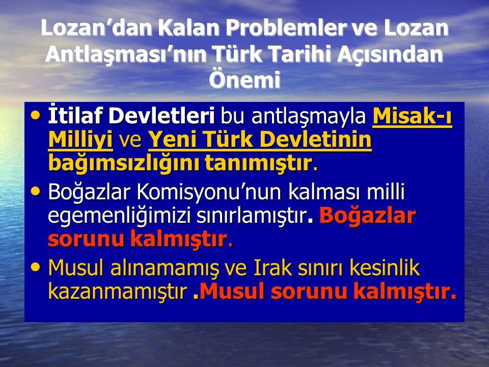 Lozan'dan Kalan Problemler ve Lozan Antlaşması'nın Türk Tarihi Açısından Önemi İtilaf Devletleri bu antlaşmayla Misak-ı Milliyi ve Yeni Türk Devletini