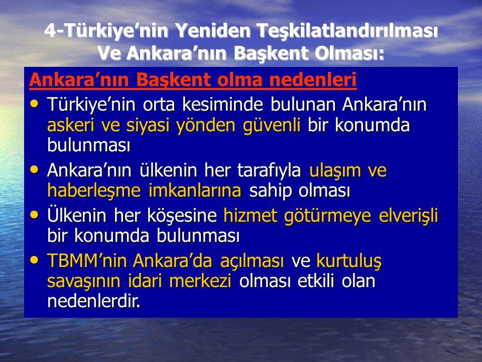 4-Türkiye'nin Yeniden Teşkilatlandırılması Ve Ankara'nın Başkent Olması: Ankara'nın Başkent olma nedenleri Türkiye'nin orta kesiminde bulunan Ankara'nın askeri ve siyasi yönden güvenli bir konumda bulunması Türkiye'nin orta kesiminde bulunan Ankara'nın askeri ve siyasi yönden güvenli bir konumda bulunması Ankara'nın ülkenin her tarafıyla ulaşım ve haberleşme imkanlarına sahip olması Ankara'nın ülkenin her tarafıyla ulaşım ve haberleşme imkanlarına sahip olması Ülkenin her köşesine hizmet götürmeye elverişli bir konumda bulunması Ülkenin her köşesine hizmet götürmeye elverişli bir konumda bulunması TBMM'nin Ankara'da açılması ve kurtuluş savaşının idari merkezi olması etkili olan nedenlerdir.