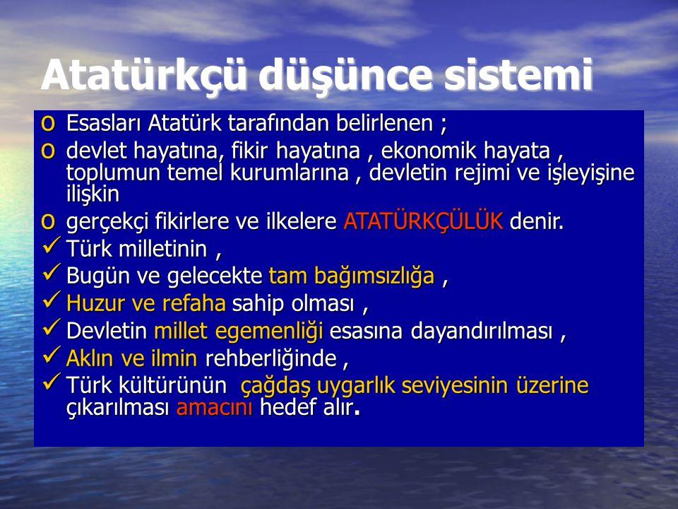Atatürkçü düşünce sistemi o Esasları Atatürk tarafından belirlenen ; o devlet hayatına, fikir hayatına, ekonomik hayata, toplumun temel kurumlarına, devletin rejimi ve işleyişine ilişkin o gerçekçi fikirlere ve ilkelere ATATÜRKÇÜLÜK denir.