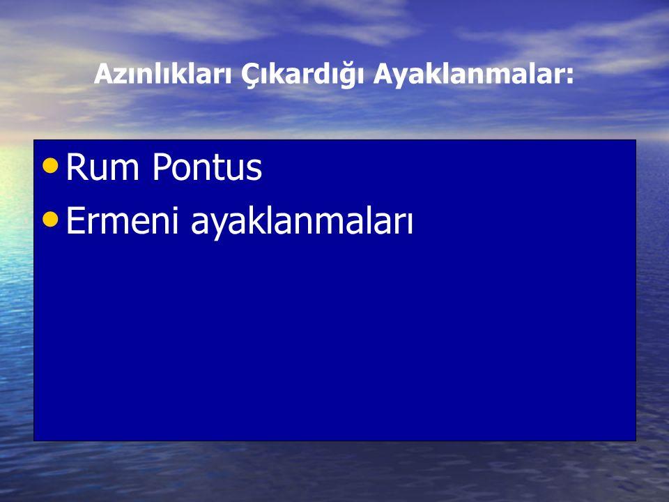 Azınlıkları Çıkardığı Ayaklanmalar: Rum Pontus Ermeni ayaklanmaları