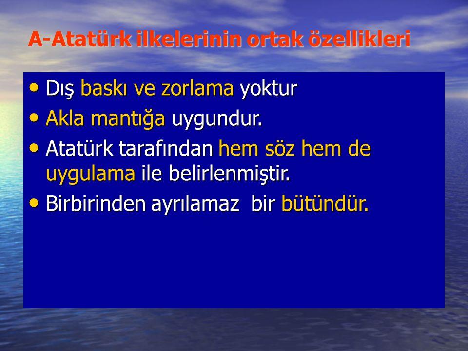 A-Atatürk ilkelerinin ortak özellikleri Dış baskı ve zorlama yoktur Dış baskı ve zorlama yoktur Akla mantığa uygundur.