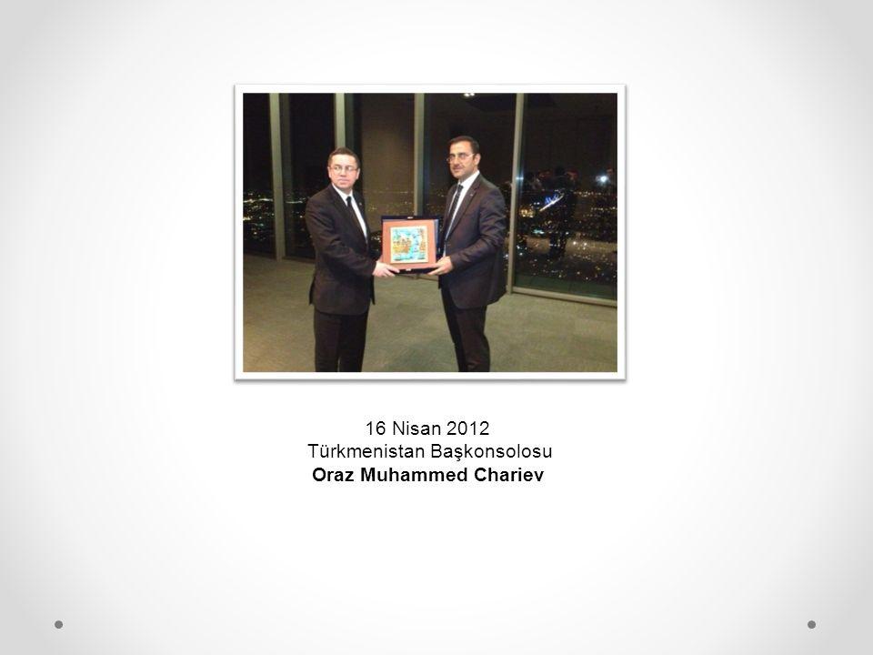 16 Nisan 2012 Türkmenistan Başkonsolosu Oraz Muhammed Chariev