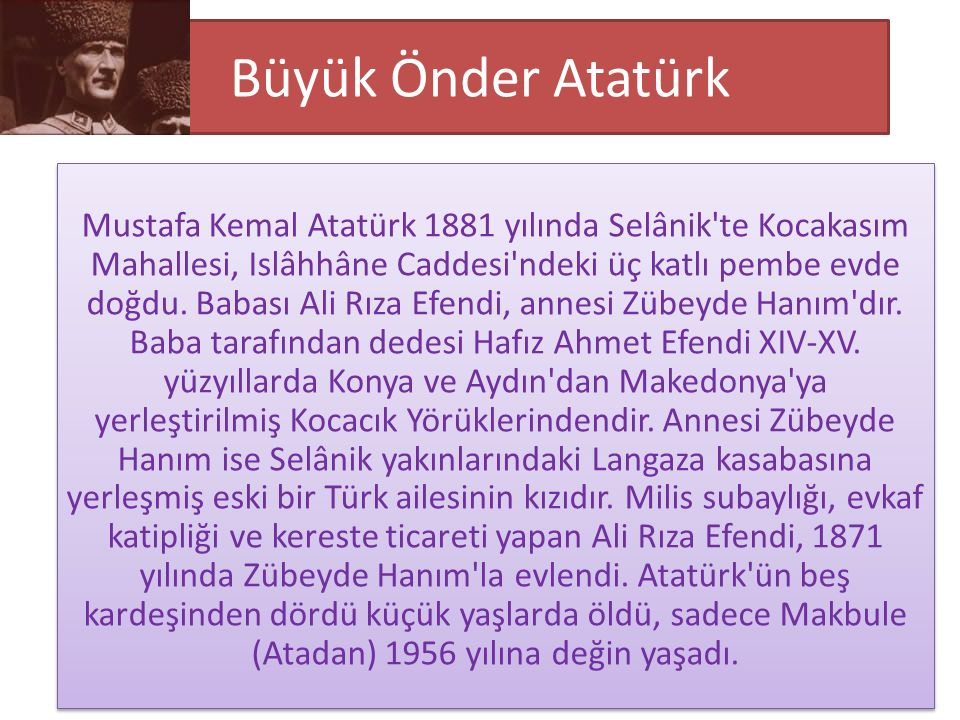 Büyük Önder Atatürk Mustafa Kemal Atatürk 1881 yılında Selânik te Kocakasım Mahallesi, Islâhhâne Caddesi ndeki üç katlı pembe evde doğdu.