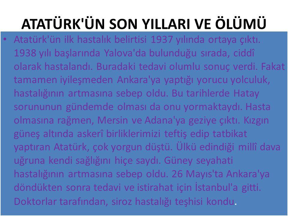 ATATÜRK ÜN SON YILLARI VE ÖLÜMÜ Atatürk ün ilk hastalık belirtisi 1937 yılında ortaya çıktı.