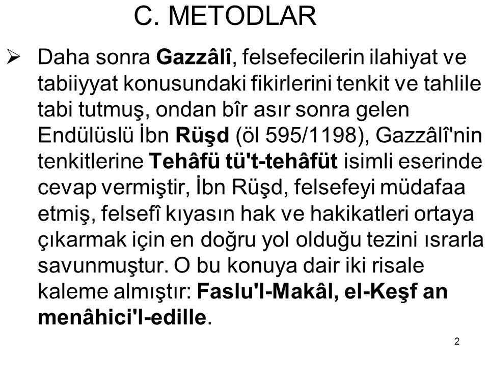 2 C. METODLAR  Daha sonra Gazzâlî, felsefecilerin ilahiyat ve tabiiyyat konusundaki fikirlerini tenkit ve tahlile tabi tutmuş, ondan bîr asır sonra g