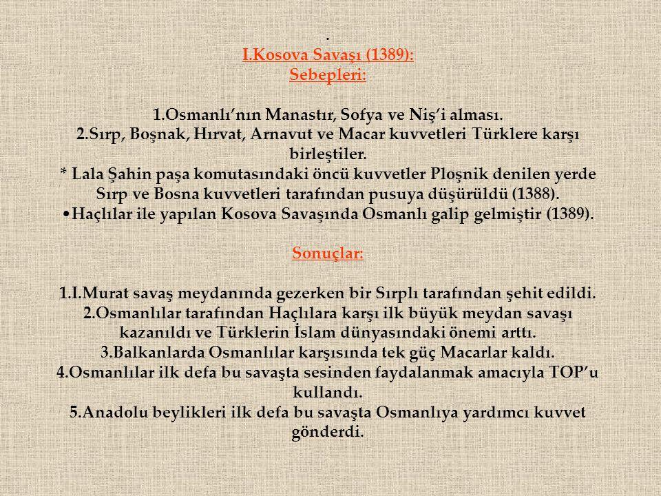 . I.Kosova Savaşı (1389): Sebepleri: 1.Osmanlı'nın Manastır, Sofya ve Niş'i alması. 2.Sırp, Boşnak, Hırvat, Arnavut ve Macar kuvvetleri Türklere karşı